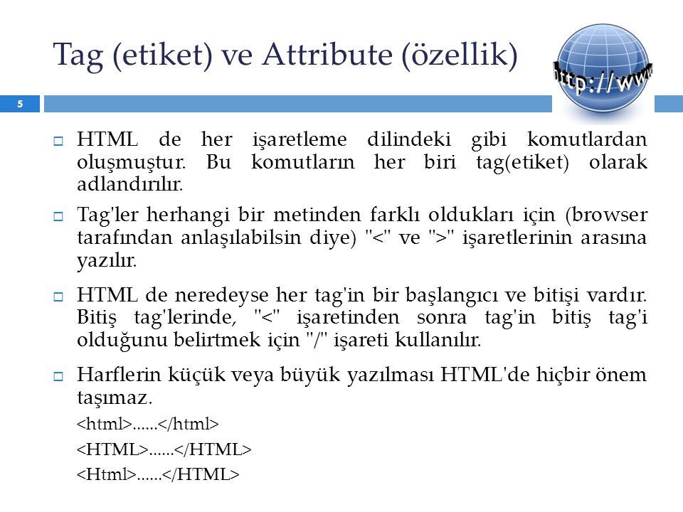 Tag (etiket) ve Attribute (özellik)  HTML de her işaretleme dilindeki gibi komutlardan oluşmuştur. Bu komutların her biri tag(etiket) olarak adlandır