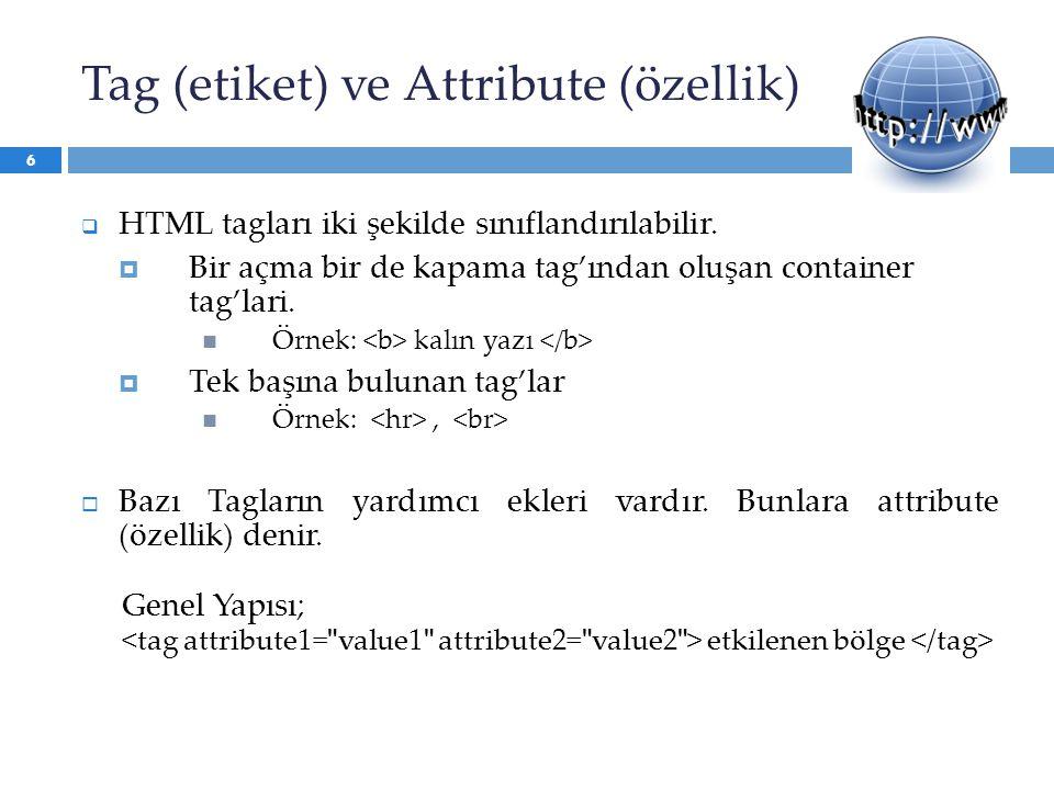 Tag (etiket) ve Attribute (özellik)  HTML tagları iki şekilde sınıflandırılabilir.  Bir açma bir de kapama tag'ından oluşan container tag'lari. Örne
