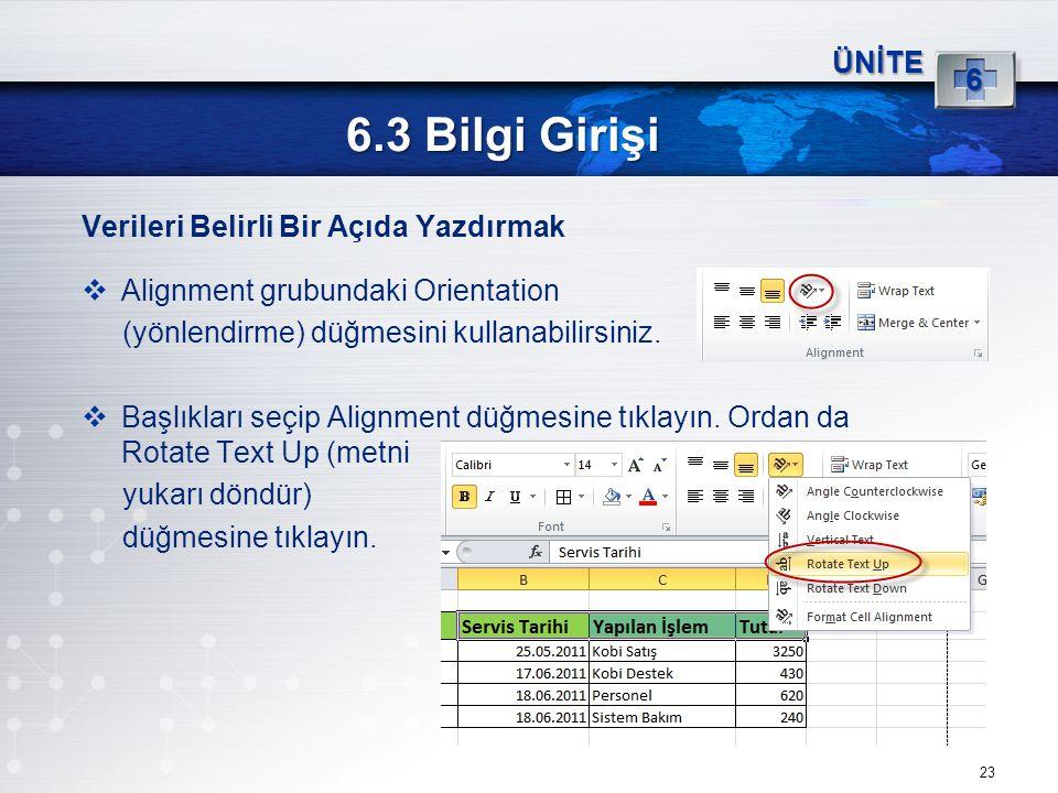 23 6.3 Bilgi Girişi ÜNİTE 6 Verileri Belirli Bir Açıda Yazdırmak  Alignment grubundaki Orientation (yönlendirme) düğmesini kullanabilirsiniz.  Başlı