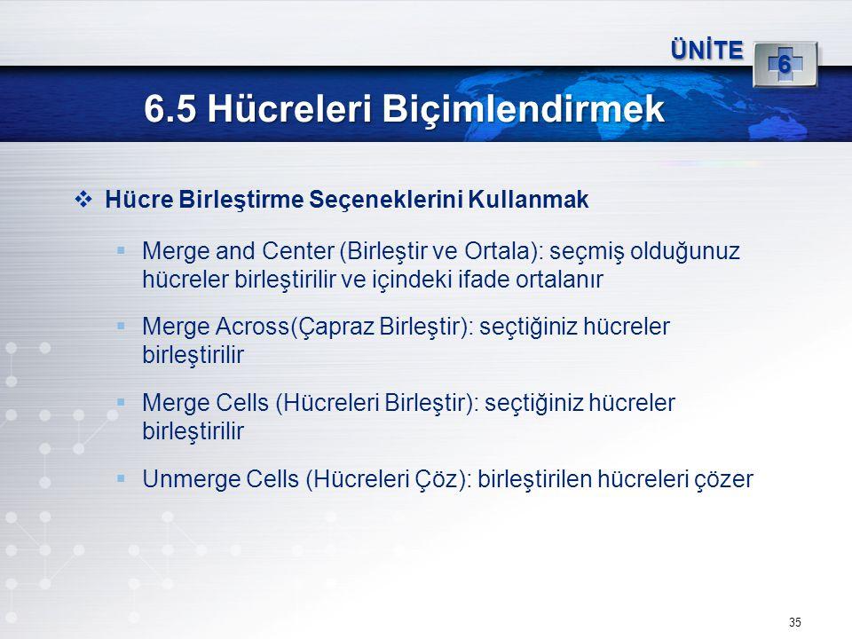 35 6.5 Hücreleri Biçimlendirmek ÜNİTE 6  Hücre Birleştirme Seçeneklerini Kullanmak  Merge and Center (Birleştir ve Ortala): seçmiş olduğunuz hücrele