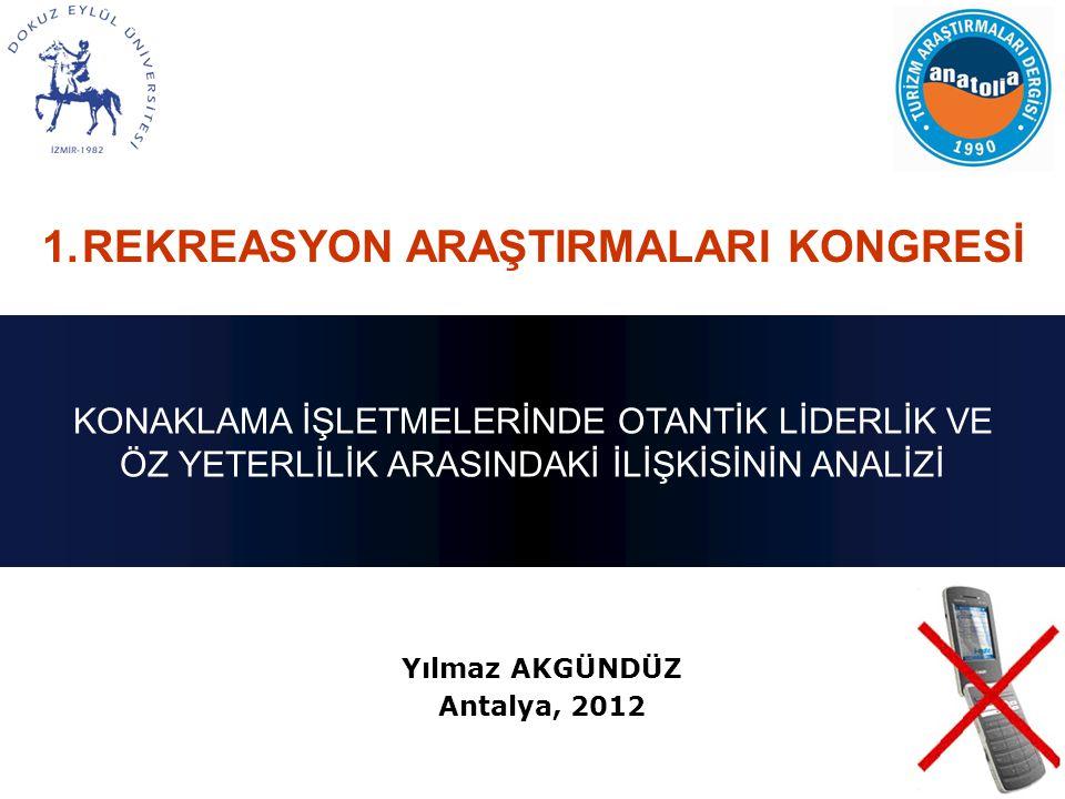 Yılmaz AKGÜNDÜZ Antalya, 2012 1.REKREASYON ARAŞTIRMALARI KONGRESİ KONAKLAMA İŞLETMELERİNDE OTANTİK LİDERLİK VE ÖZ YETERLİLİK ARASINDAKİ İLİŞKİSİNİN AN