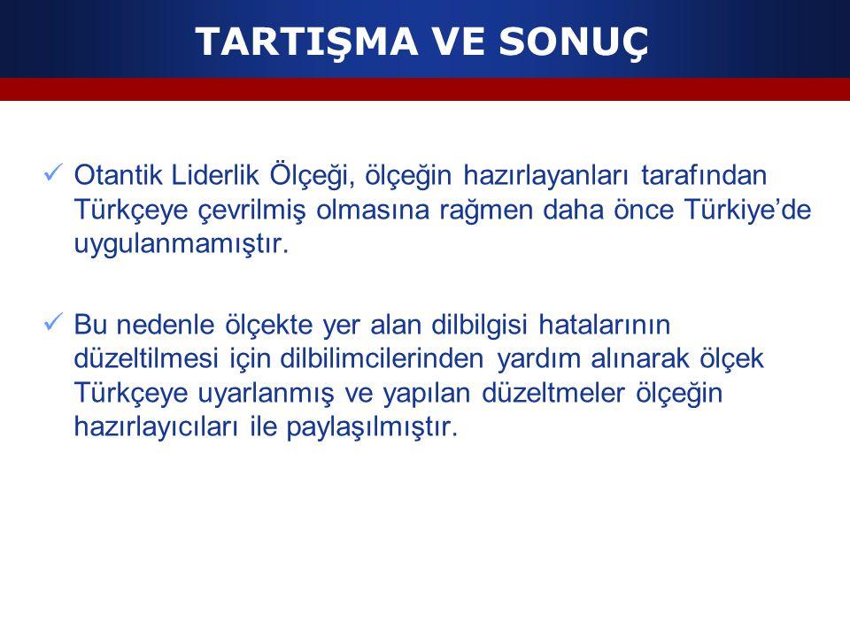 TARTIŞMA VE SONUÇ Otantik Liderlik Ölçeği, ölçeğin hazırlayanları tarafından Türkçeye çevrilmiş olmasına rağmen daha önce Türkiye'de uygulanmamıştır.