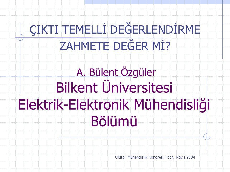 A. Bülent Özgüler Bilkent Üniversitesi Elektrik-Elektronik Mühendisliği Bölümü ÇIKTI TEMELLİ DEĞERLENDİRME ZAHMETE DEĞER Mİ? Ulusal Mühendislik Kongre