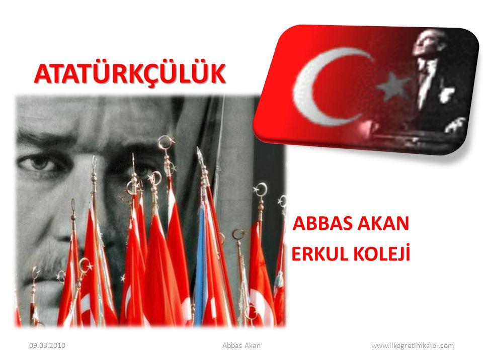 ATATÜRKÇÜLÜK ABBAS AKAN ERKUL KOLEJİ 09.03.2010Abbas Akanwww.ilkogretimkalbi.com