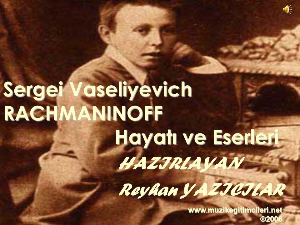 HAZIRLAYAN Reyhan YAZICILAR Sergei Vaseliyevich RACHMANINOFF Hayatı ve Eserleri www.muzikegitimcileri.net ©2006