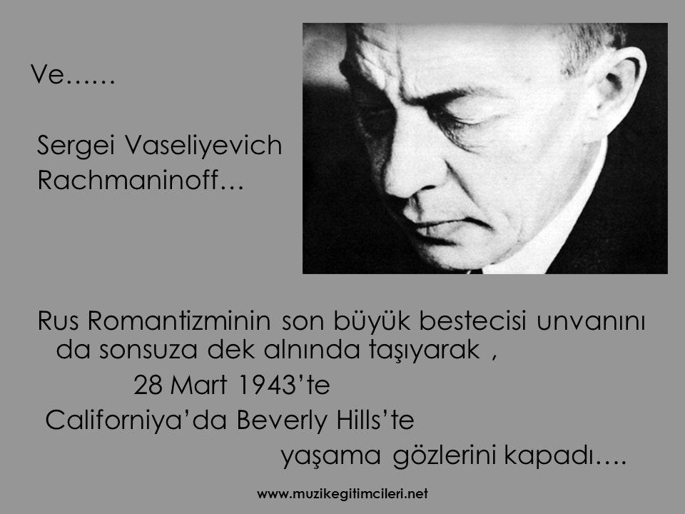 www.muzikegitimcileri.net Ve…… Sergei Vaseliyevich Rachmaninoff… Rus Romantizminin son büyük bestecisi unvanını da sonsuza dek alnında taşıyarak, 28 Mart 1943'te Californiya'da Beverly Hills'te yaşama gözlerini kapadı….