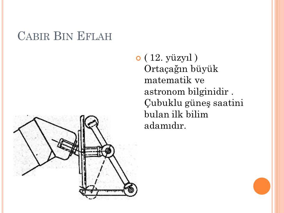 C ABIR B IN E FLAH ( 12. yüzyıl ) Ortaçağın büyük matematik ve astronom bilginidir. Çubuklu güneş saatini bulan ilk bilim adamıdır.
