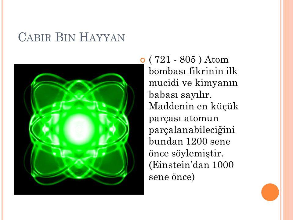 C ABIR B IN H AYYAN ( 721 - 805 ) Atom bombası fikrinin ilk mucidi ve kimyanın babası sayılır. Maddenin en küçük parçası atomun parçalanabileciğini bu