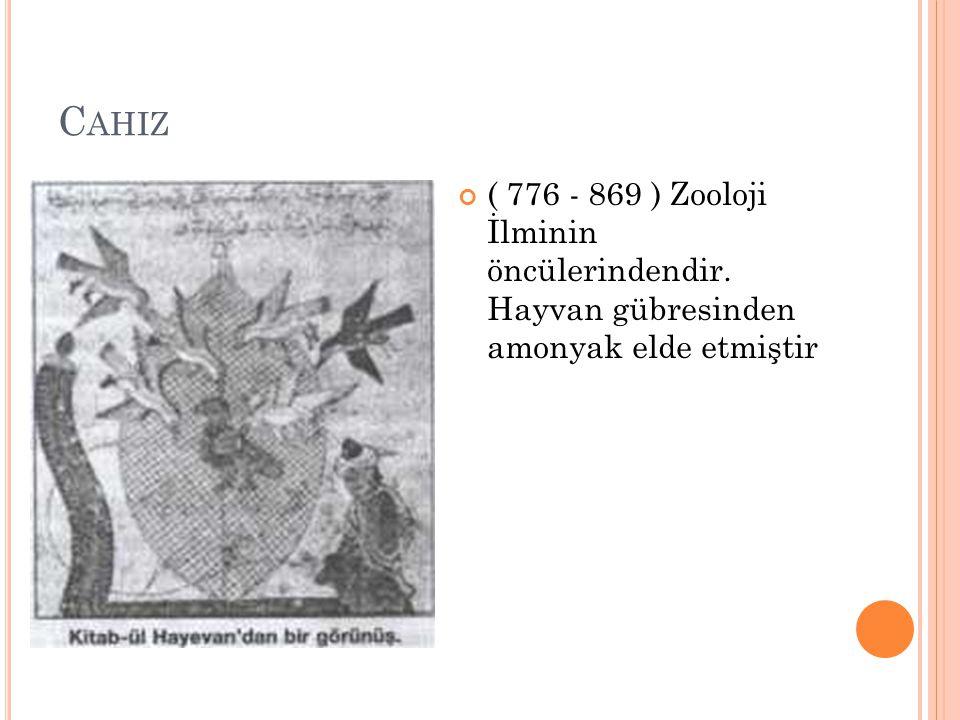 C AHIZ ( 776 - 869 ) Zooloji İlminin öncülerindendir. Hayvan gübresinden amonyak elde etmiştir