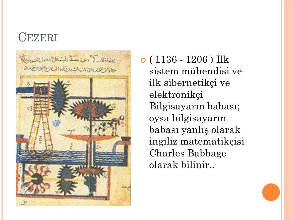 C EZERI ( 1136 - 1206 ) İlk sistem mühendisi ve ilk sibernetikçi ve elektronikçi Bilgisayarın babası; oysa bilgisayarın babası yanlış olarak ingiliz m