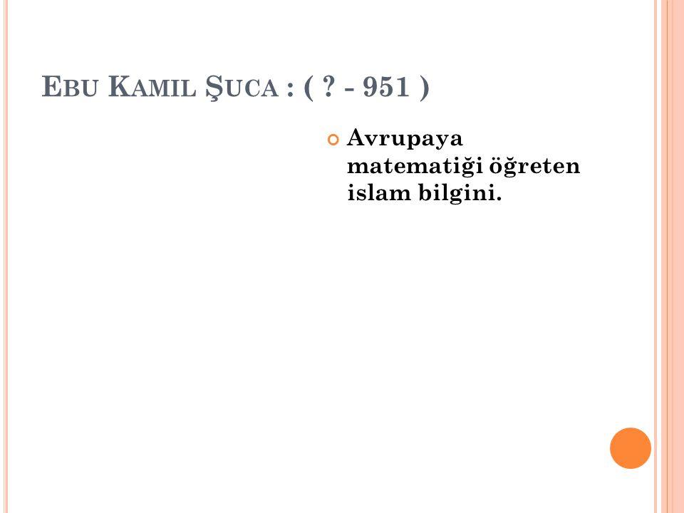 E BU K AMIL Ş UCA : ( ? - 951 ) Avrupaya matematiği öğreten islam bilgini.