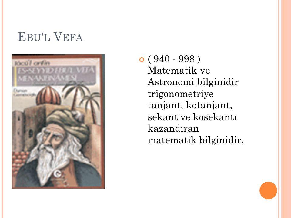 E BU ' L V EFA ( 940 - 998 ) Matematik ve Astronomi bilginidir trigonometriye tanjant, kotanjant, sekant ve kosekantı kazandıran matematik bilginidir.