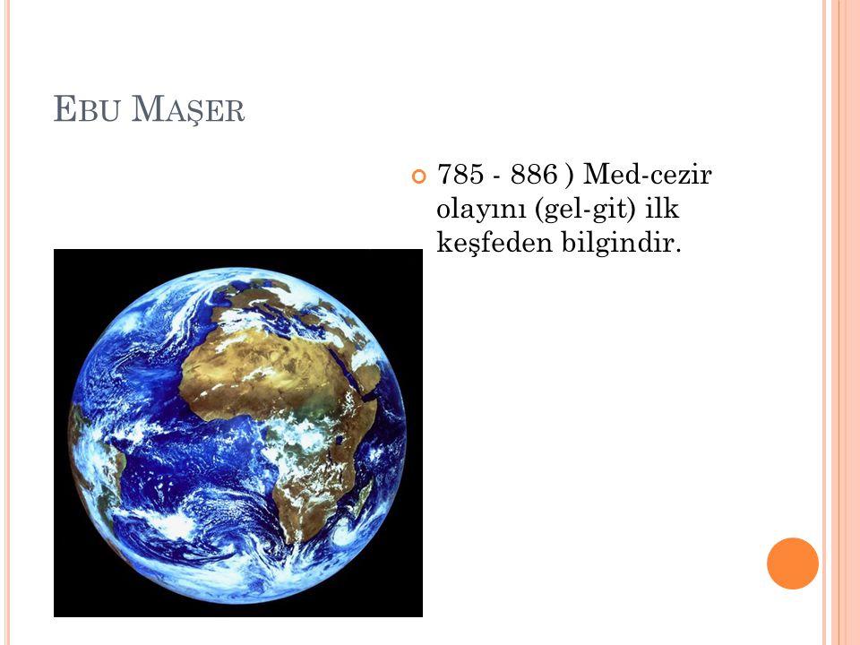 E BU M AŞER 785 - 886 ) Med-cezir olayını (gel-git) ilk keşfeden bilgindir.