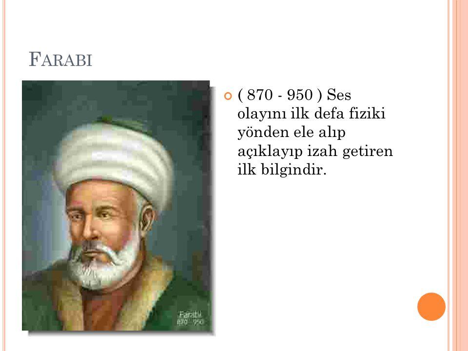 F ARABI ( 870 - 950 ) Ses olayını ilk defa fiziki yönden ele alıp açıklayıp izah getiren ilk bilgindir.