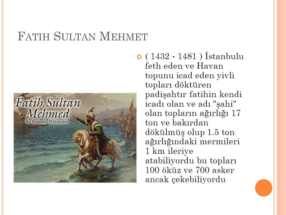 F ATIH S ULTAN M EHMET ( 1432 - 1481 ) İstanbulu feth eden ve Havan topunu icad eden yivli topları döktüren padişahtır fatihin kendi icadı olan ve adı