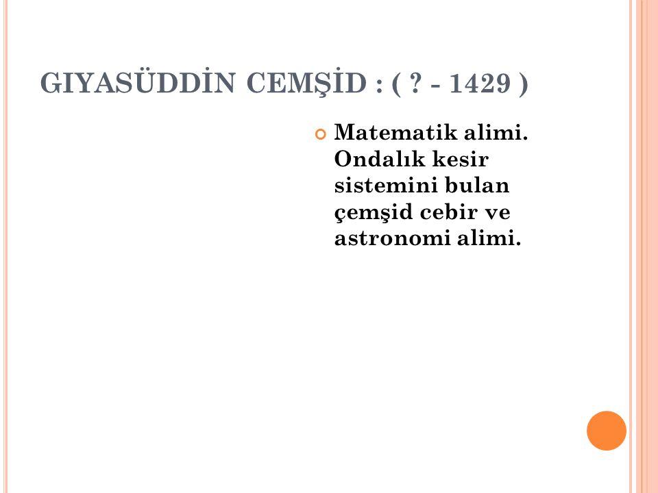 GIYASÜDDİN CEMŞİD : ( ? - 1429 ) Matematik alimi. Ondalık kesir sistemini bulan çemşid cebir ve astronomi alimi.