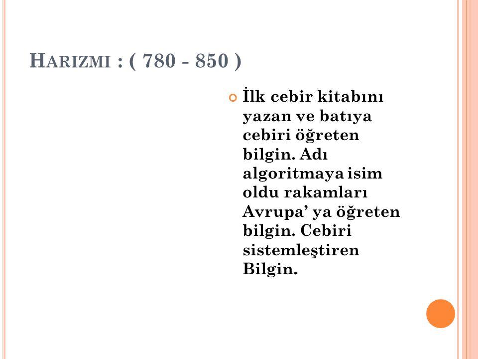 H ARIZMI : ( 780 - 850 ) İlk cebir kitabını yazan ve batıya cebiri öğreten bilgin. Adı algoritmaya isim oldu rakamları Avrupa' ya öğreten bilgin. Cebi