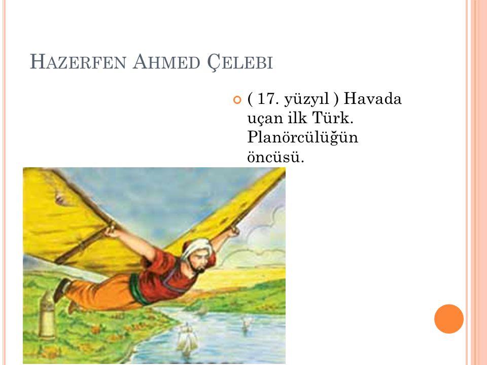 H AZERFEN A HMED Ç ELEBI ( 17. yüzyıl ) Havada uçan ilk Türk. Planörcülüğün öncüsü.
