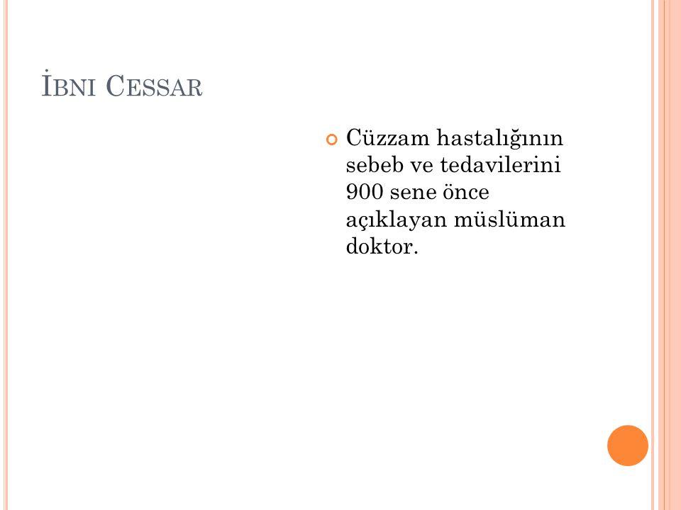 İ BNI C ESSAR Cüzzam hastalığının sebeb ve tedavilerini 900 sene önce açıklayan müslüman doktor.
