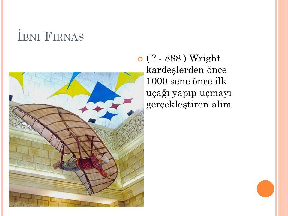 İ BNI F IRNAS ( ? - 888 ) Wright kardeşlerden önce 1000 sene önce ilk uçağı yapıp uçmayı gerçekleştiren alim