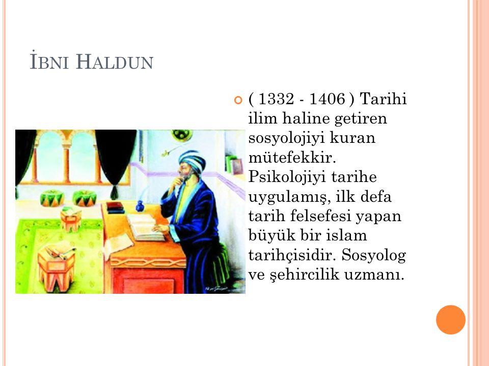 İ BNI H ALDUN ( 1332 - 1406 ) Tarihi ilim haline getiren sosyolojiyi kuran mütefekkir. Psikolojiyi tarihe uygulamış, ilk defa tarih felsefesi yapan bü