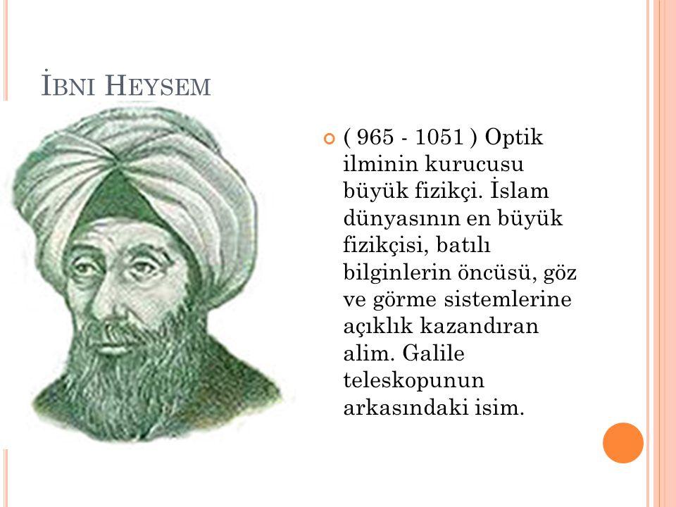 İ BNI H EYSEM ( 965 - 1051 ) Optik ilminin kurucusu büyük fizikçi. İslam dünyasının en büyük fizikçisi, batılı bilginlerin öncüsü, göz ve görme sistem