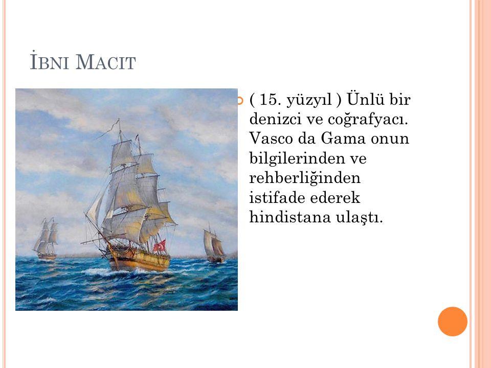 İ BNI M ACIT ( 15. yüzyıl ) Ünlü bir denizci ve coğrafyacı. Vasco da Gama onun bilgilerinden ve rehberliğinden istifade ederek hindistana ulaştı.