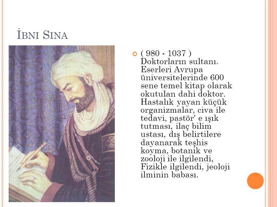 İ BNI S INA ( 980 - 1037 ) Doktorların sultanı. Eserleri Avrupa üniversitelerinde 600 sene temel kitap olarak okutulan dahi doktor. Hastalık yayan küç