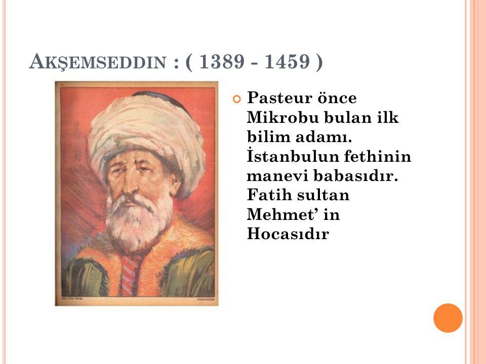 A KŞEMSEDDIN : ( 1389 - 1459 ) Pasteur önce Mikrobu bulan ilk bilim adamı. İstanbulun fethinin manevi babasıdır. Fatih sultan Mehmet' in Hocasıdır