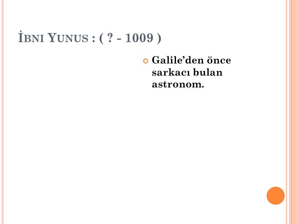 İ BNI Y UNUS : ( ? - 1009 ) Galile'den önce sarkacı bulan astronom.