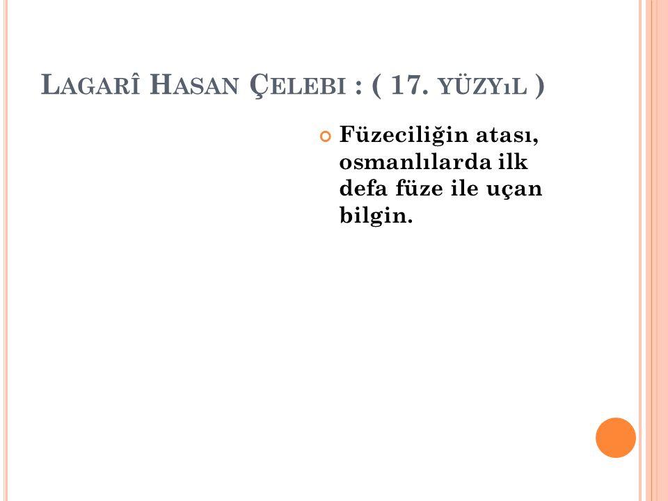 L AGARÎ H ASAN Ç ELEBI : ( 17. YÜZYıL ) Füzeciliğin atası, osmanlılarda ilk defa füze ile uçan bilgin.