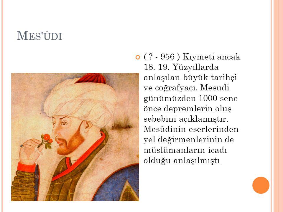 M ES ' ÛDI ( ? - 956 ) Kıymeti ancak 18. 19. Yüzyıllarda anlaşılan büyük tarihçi ve coğrafyacı. Mesudi günümüzden 1000 sene önce depremlerin oluş sebe