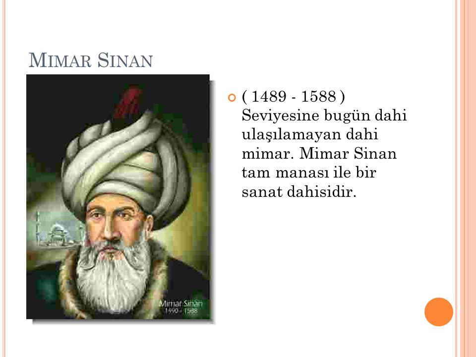 M IMAR S INAN ( 1489 - 1588 ) Seviyesine bugün dahi ulaşılamayan dahi mimar. Mimar Sinan tam manası ile bir sanat dahisidir.