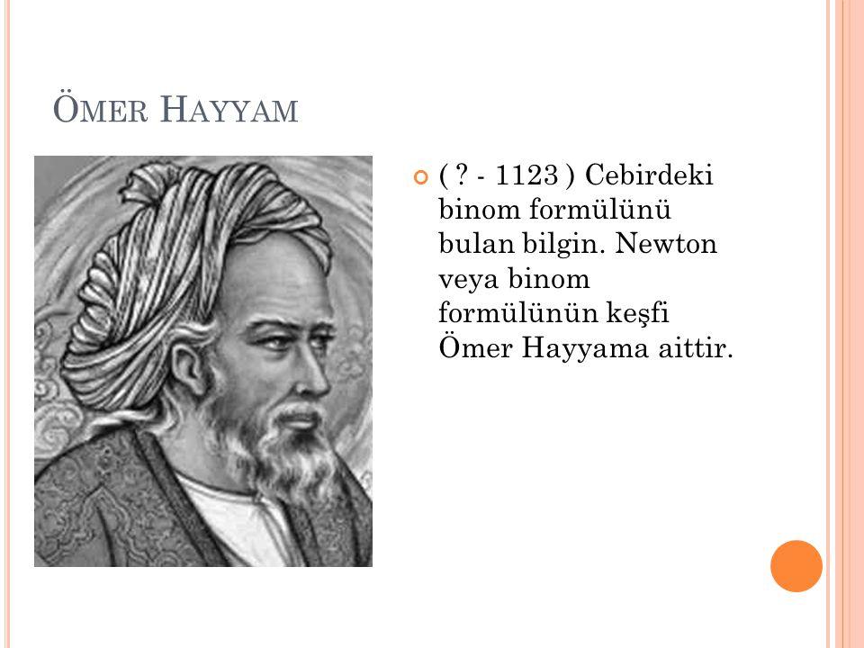 Ö MER H AYYAM ( ? - 1123 ) Cebirdeki binom formülünü bulan bilgin. Newton veya binom formülünün keşfi Ömer Hayyama aittir.