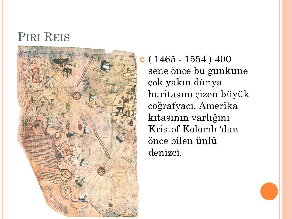 P IRI R EIS ( 1465 - 1554 ) 400 sene önce bu günküne çok yakın dünya haritasını çizen büyük coğrafyacı. Amerika kıtasının varlığını Kristof Kolomb 'da