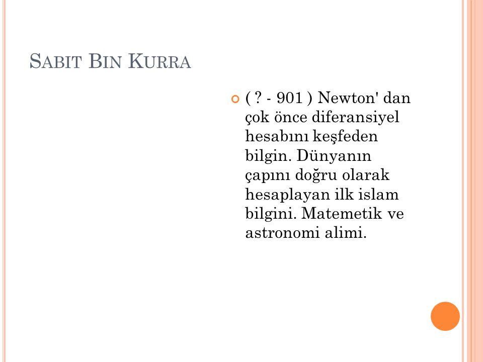 S ABIT B IN K URRA ( ? - 901 ) Newton' dan çok önce diferansiyel hesabını keşfeden bilgin. Dünyanın çapını doğru olarak hesaplayan ilk islam bilgini.