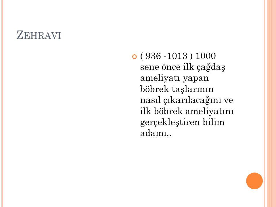 Z EHRAVI ( 936 -1013 ) 1000 sene önce ilk çağdaş ameliyatı yapan böbrek taşlarının nasıl çıkarılacağını ve ilk böbrek ameliyatını gerçekleştiren bilim