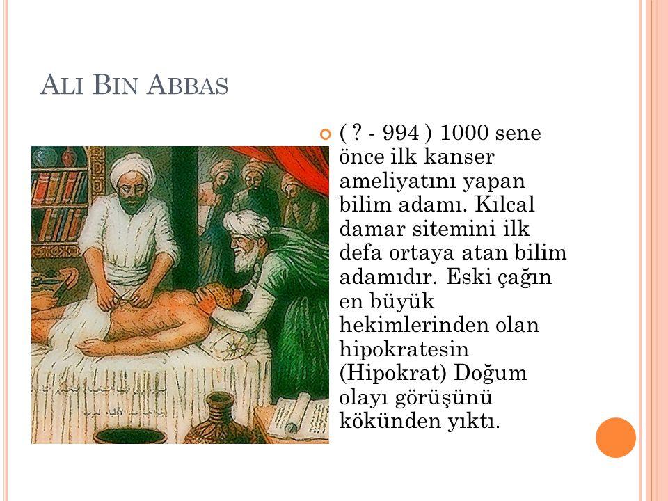 A LI B IN A BBAS ( ? - 994 ) 1000 sene önce ilk kanser ameliyatını yapan bilim adamı. Kılcal damar sitemini ilk defa ortaya atan bilim adamıdır. Eski