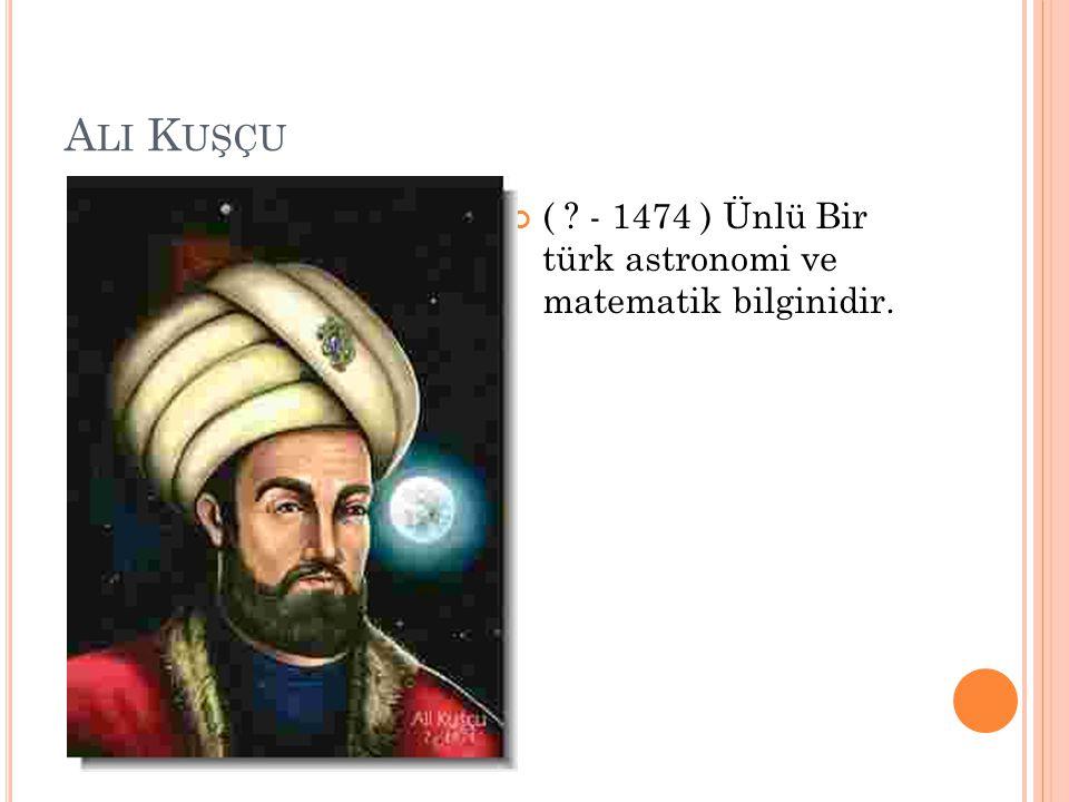 A LI K UŞÇU ( ? - 1474 ) Ünlü Bir türk astronomi ve matematik bilginidir.