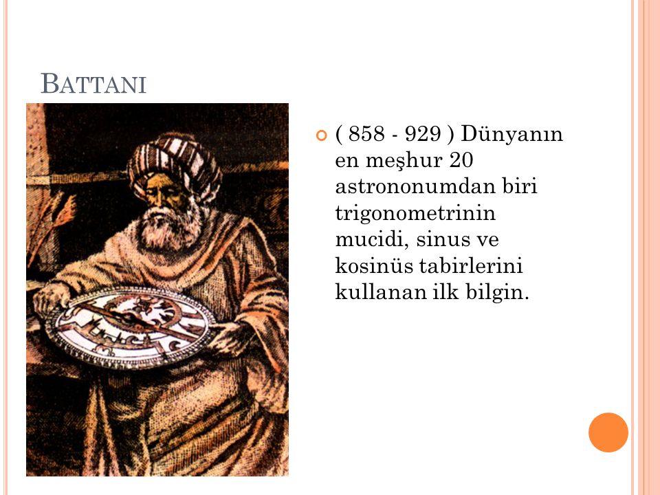 B ATTANI ( 858 - 929 ) Dünyanın en meşhur 20 astrononumdan biri trigonometrinin mucidi, sinus ve kosinüs tabirlerini kullanan ilk bilgin.