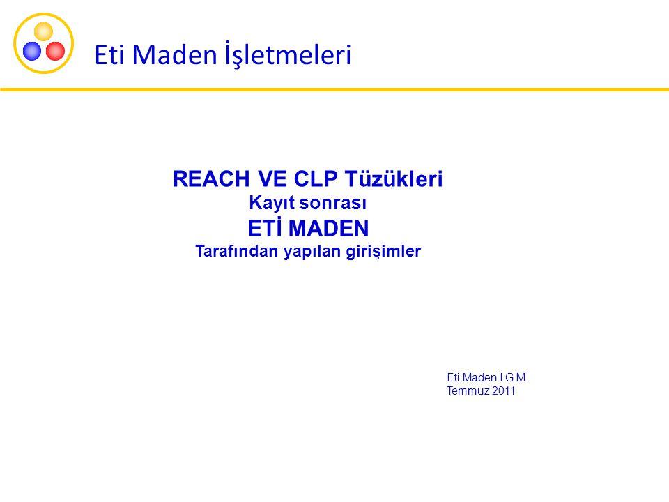 Eti Maden İşletmeleri REACH VE CLP Tüzükleri Kayıt sonrası ETİ MADEN Tarafından yapılan girişimler Eti Maden İ.G.M. Temmuz 2011