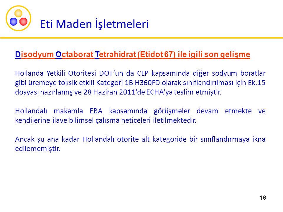 16 Disodyum Octaborat Tetrahidrat (Etidot 67) ile igili son gelişme Hollanda Yetkili Otoritesi DOT'un da CLP kapsamında diğer sodyum boratlar gibi üremeye toksik etkili Kategori 1B H360FD olarak sınıflandırılması için Ek.15 dosyası hazırlamış ve 28 Haziran 2011'de ECHA'ya teslim etmiştir.