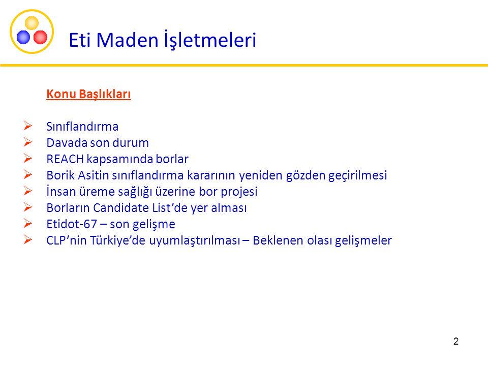 2 Eti Maden İşletmeleri Konu Başlıkları  Sınıflandırma  Davada son durum  REACH kapsamında borlar  Borik Asitin sınıflandırma kararının yeniden gözden geçirilmesi  İnsan üreme sağlığı üzerine bor projesi  Borların Candidate List'de yer alması  Etidot-67 – son gelişme  CLP'nin Türkiye'de uyumlaştırılması – Beklenen olası gelişmeler