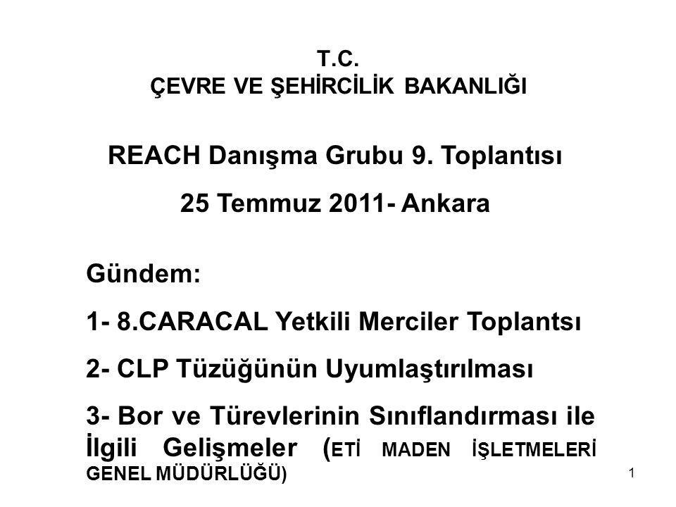 T.C. ÇEVRE VE ŞEHİRCİLİK BAKANLIĞI REACH Danışma Grubu 9. Toplantısı 25 Temmuz 2011- Ankara Gündem: 1- 8.CARACAL Yetkili Merciler Toplantsı 2- CLP Tüz