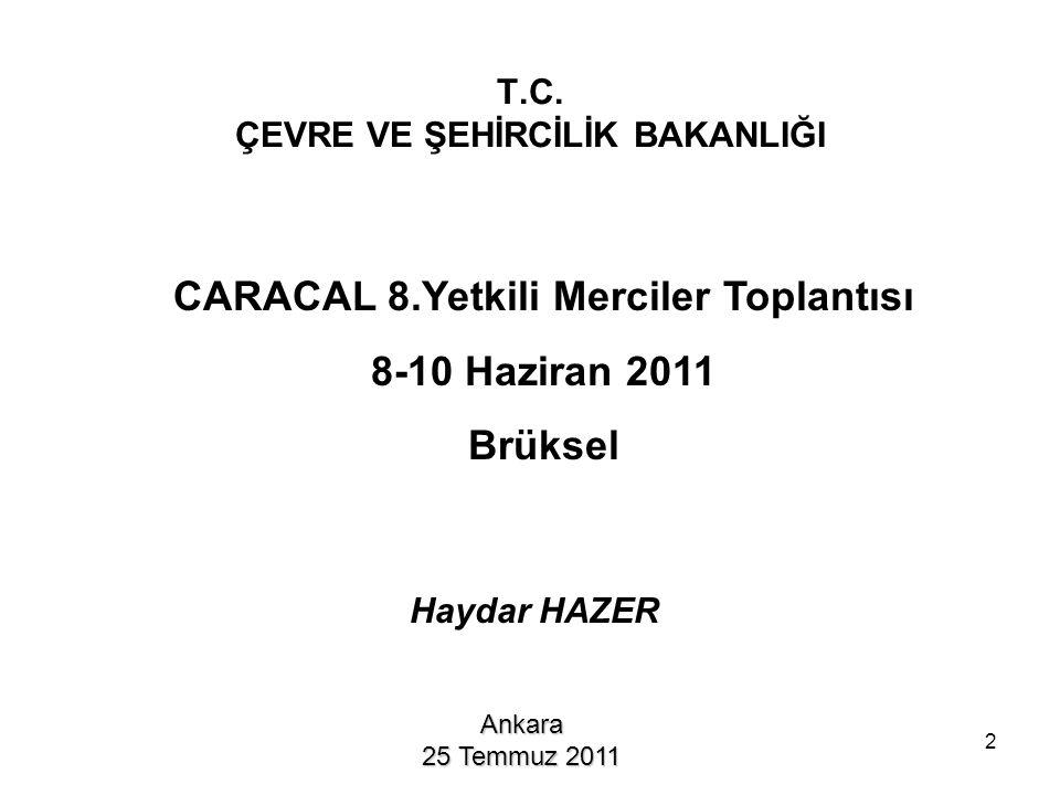 T.C. ÇEVRE VE ŞEHİRCİLİK BAKANLIĞI Ankara 25 Temmuz 2011 CARACAL 8.Yetkili Merciler Toplantısı 8-10 Haziran 2011 Brüksel Haydar HAZER 2