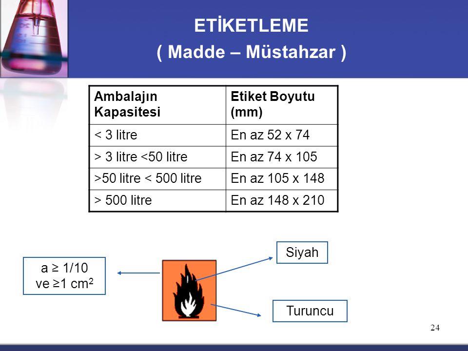 24 ETİKETLEME ( Madde – Müstahzar ) a ≥ 1/10 ve ≥1 cm 2 Siyah Turuncu Ambalajın Kapasitesi Etiket Boyutu (mm) < 3 litreEn az 52 x 74 > 3 litre <50 litreEn az 74 x 105 >50 litre < 500 litreEn az 105 x 148 > 500 litreEn az 148 x 210