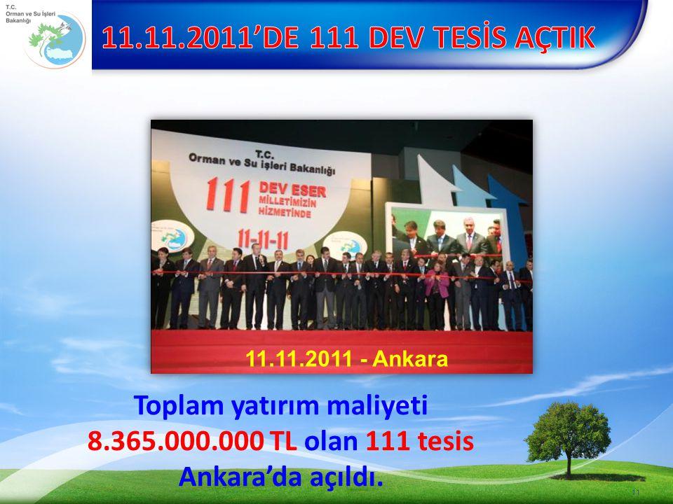 11 Toplam yatırım maliyeti 8.365.000.000 TL olan 111 tesis Ankara'da açıldı. 11.11.2011 - Ankara