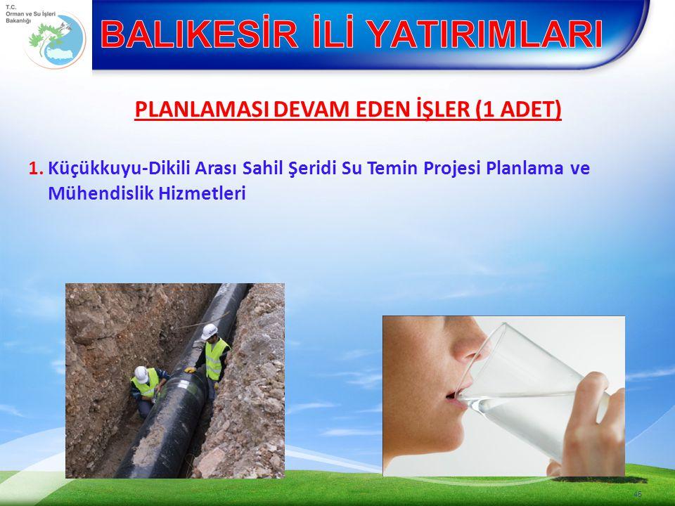 45 1.Küçükkuyu-Dikili Arası Sahil Şeridi Su Temin Projesi Planlama ve Mühendislik Hizmetleri PLANLAMASI DEVAM EDEN İŞLER (1 ADET)