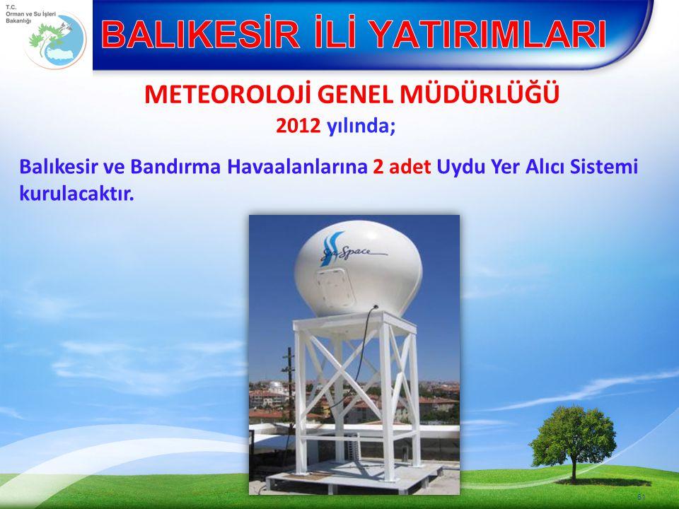 METEOROLOJİ GENEL MÜDÜRLÜĞÜ 61 2012 yılında; Balıkesir ve Bandırma Havaalanlarına 2 adet Uydu Yer Alıcı Sistemi kurulacaktır.