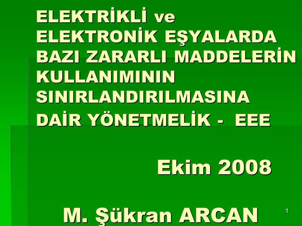 1 ELEKTRİKLİ ve ELEKTRONİK EŞYALARDA BAZI ZARARLI MADDELERİN KULLANIMININ SINIRLANDIRILMASINA DAİR YÖNETMELİK - EEE Ekim 2008 M. Şükran ARCAN